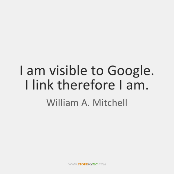 I am visible to Google. I link therefore I am.