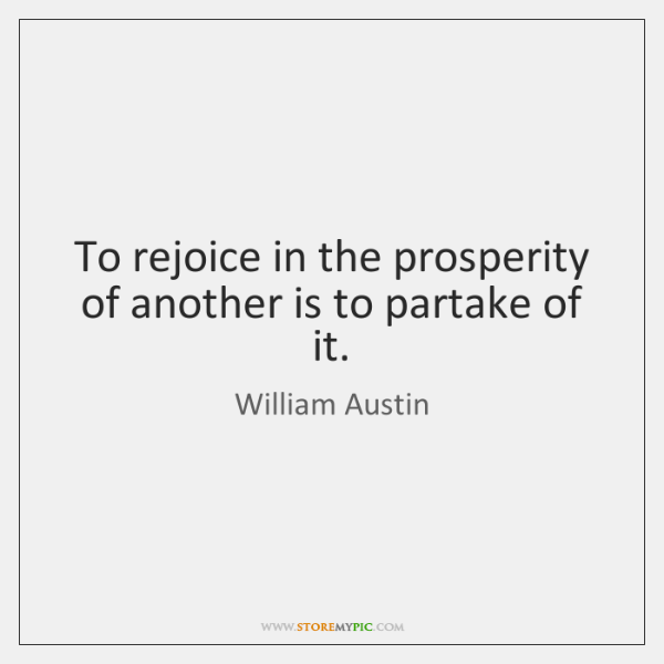 To rejoice in the prosperity of another is to partake of it.