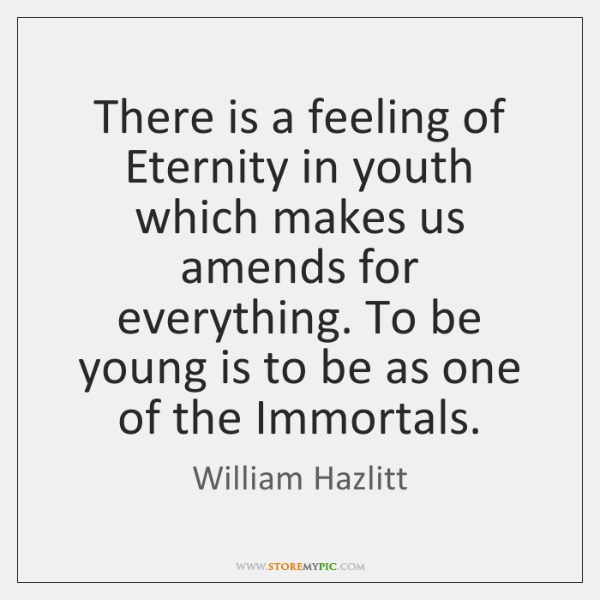 There is a feeling of Eternity in youth which makes us amends ...