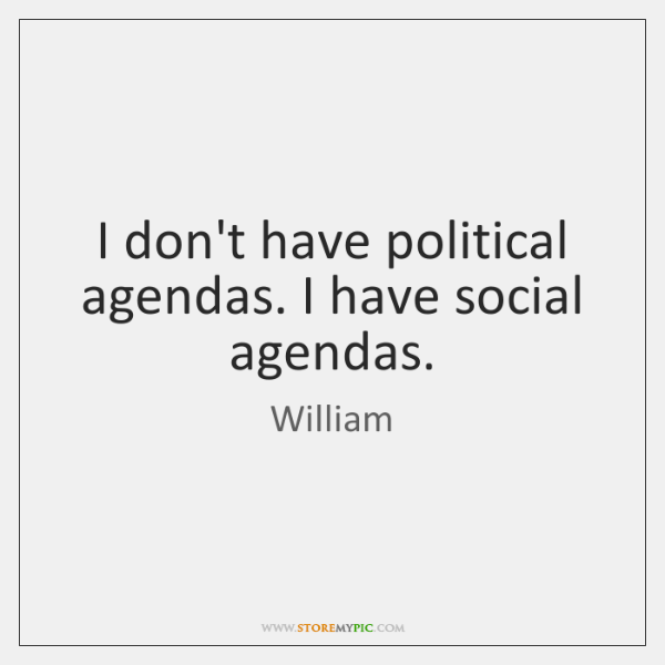 I don't have political agendas. I have social agendas.