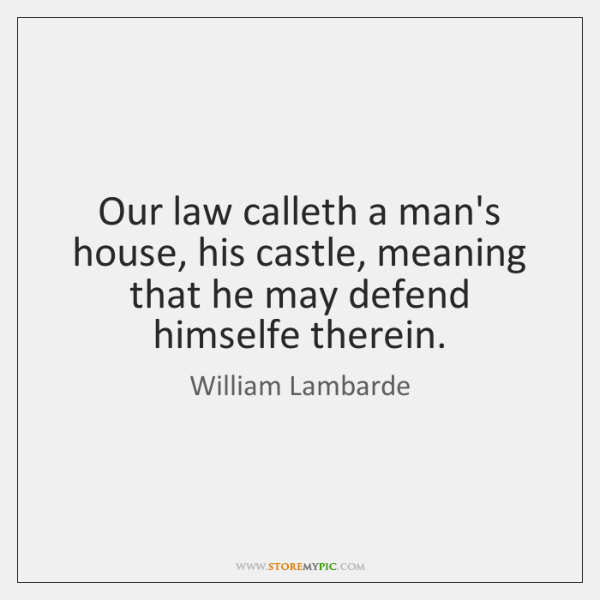 Our law calleth a man's house, his castle, meaning that he may ...