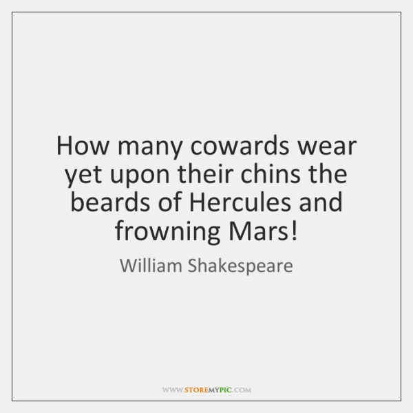 How many cowards wear yet upon their chins the beards of Hercules ...