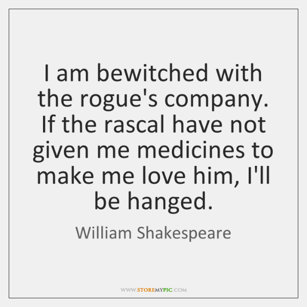 I am bewitched with the rogue's company. If the rascal have not ...