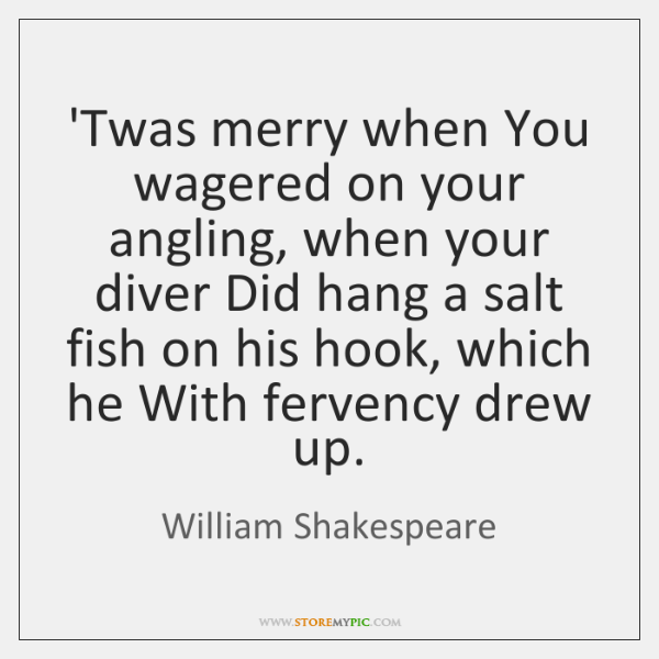 'Twas merry when You wagered on your angling, when your diver Did ...