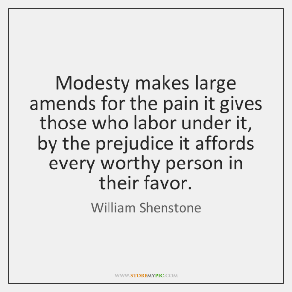 Modesty makes large amends for the pain it gives those who labor ...