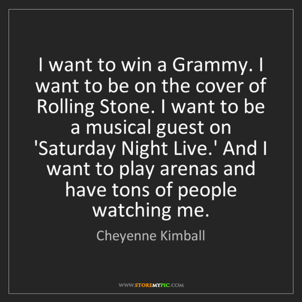 Cheyenne Kimball: I want to win a Grammy. I want to be on the cover of...