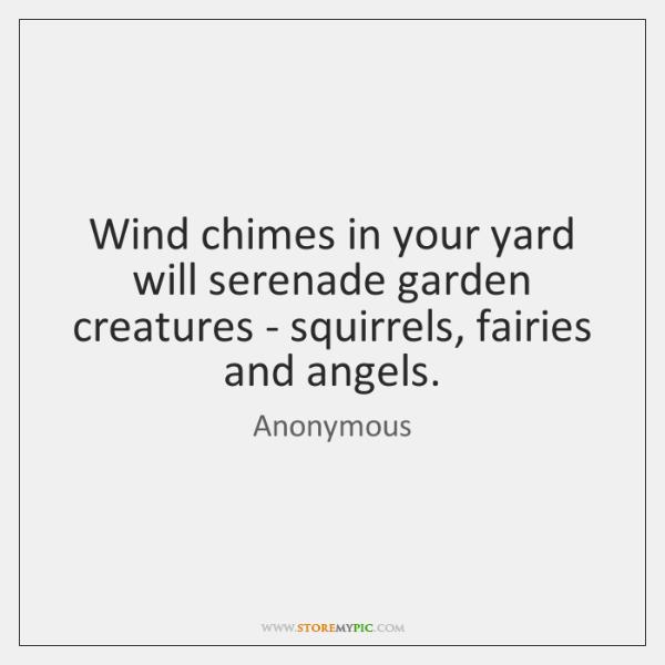 Wind chimes in your yard will serenade garden creatures - squirrels, fairies ...