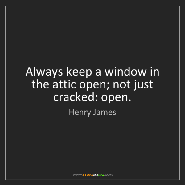 Henry James: Always keep a window in the attic open; not just cracked:...