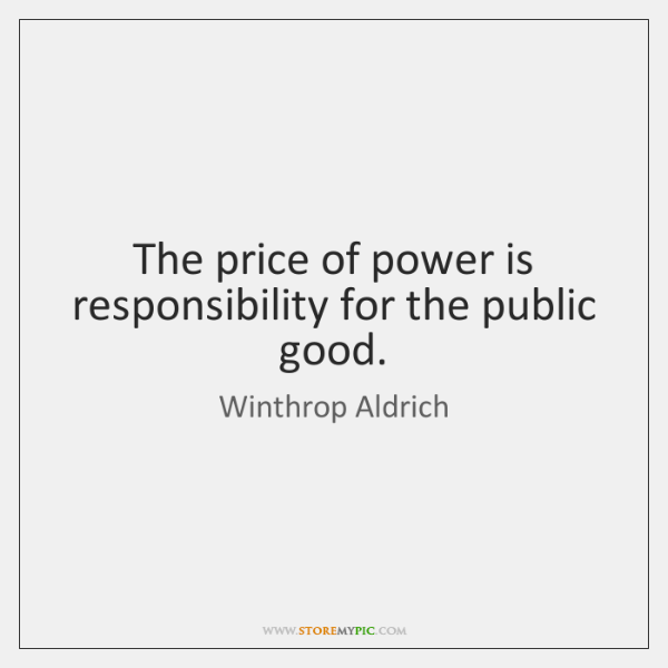 The price of power is responsibility for the public good.