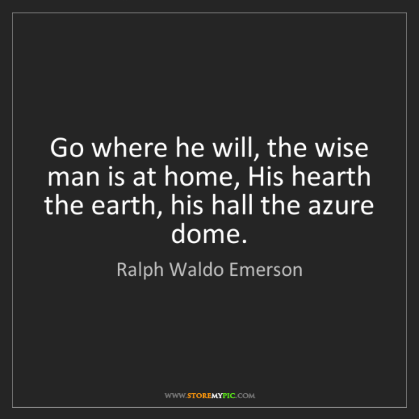 Ralph Waldo Emerson: Go where he will, the wise man is at home, His hearth...