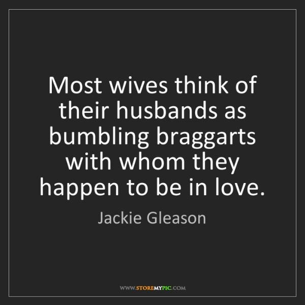 Jackie Gleason: Most wives think of their husbands as bumbling braggarts...