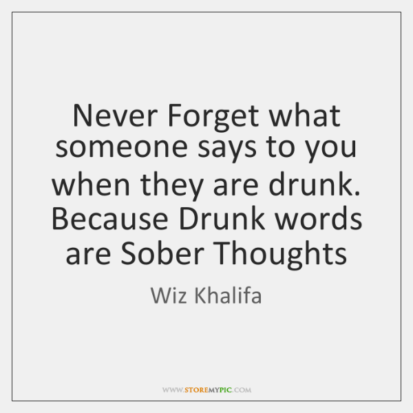 Never Forget what someone says to you when they are drunk. Because ...