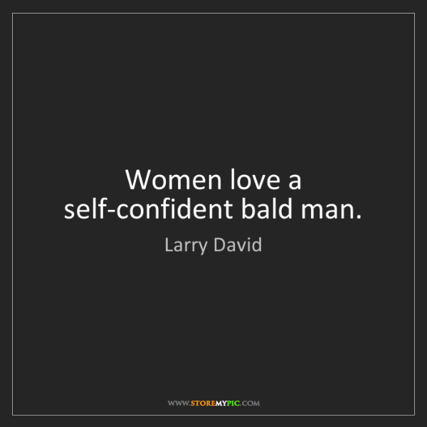 Larry David: Women love a self-confident bald man.