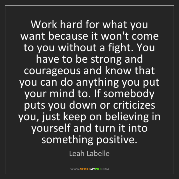 Leah Labelle: Work hard for what you want because it won't come to...