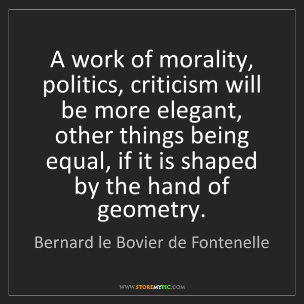 Bernard le Bovier de Fontenelle: A work of morality, politics, criticism will be more...