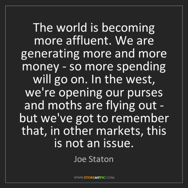 Joe Staton: The world is becoming more affluent. We are generating...