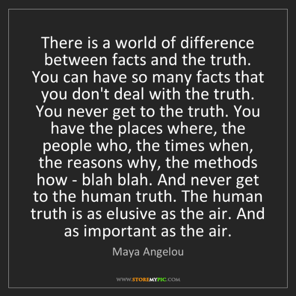 Maya Angelou: There is a world of difference between facts and the...