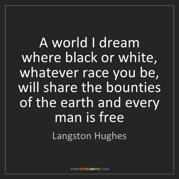 Langston Hughes: A world I dream where black or white, whatever race you...
