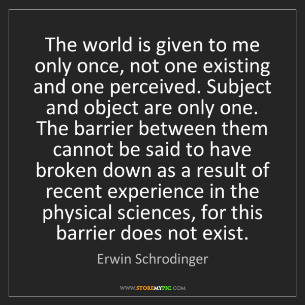 Erwin Schrodinger: The world is given to me only once, not one existing...