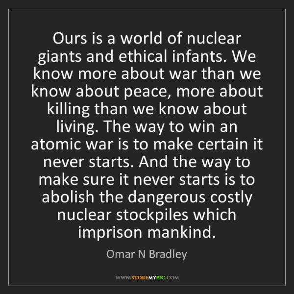 Omar N Bradley: Ours is a world of nuclear giants and ethical infants....