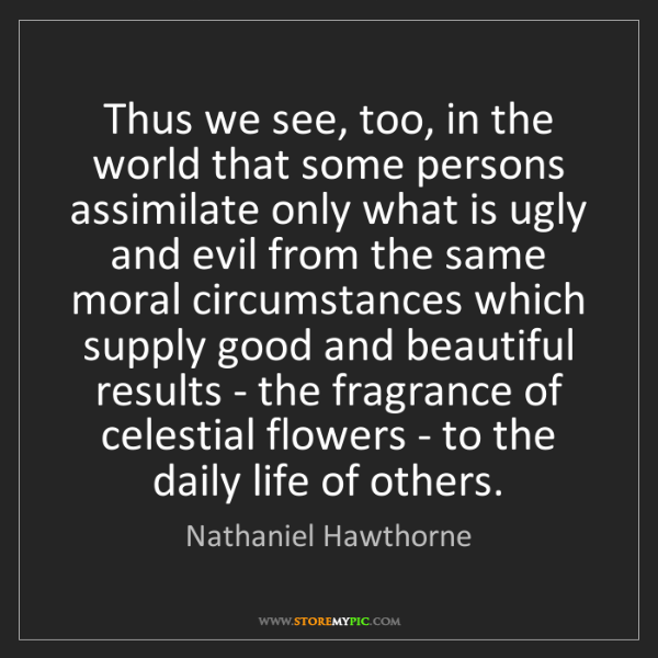 Nathaniel Hawthorne: Thus we see, too, in the world that some persons assimilate...