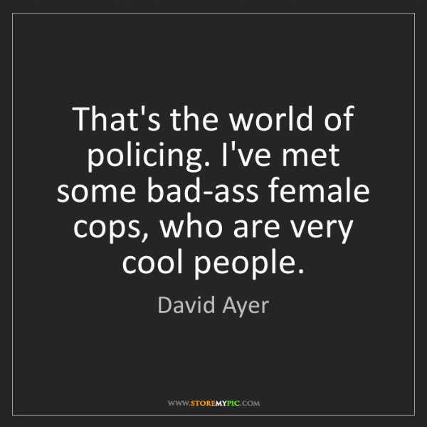 David Ayer: That's the world of policing. I've met some bad-ass female...
