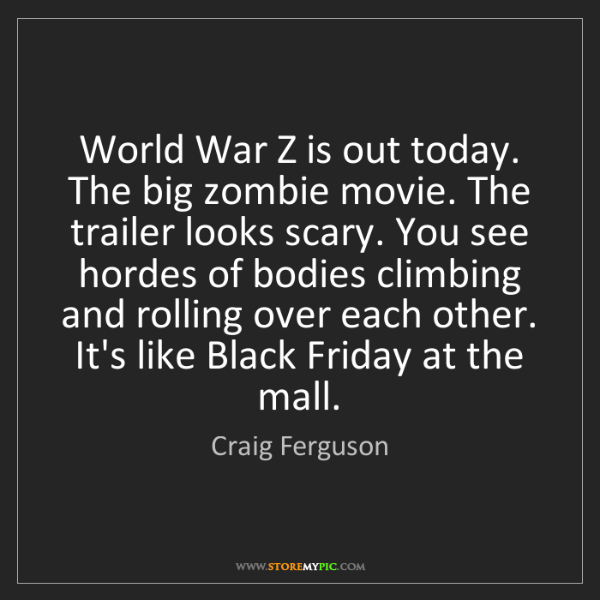 Craig Ferguson: World War Z is out today. The big zombie movie. The trailer...