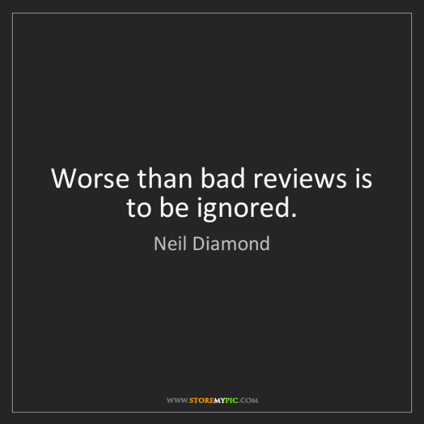 Neil Diamond: Worse than bad reviews is to be ignored.