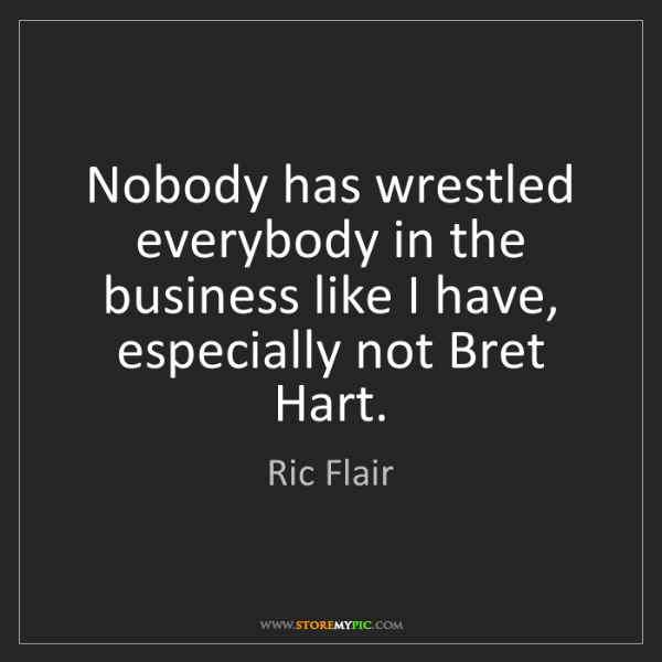 Ric Flair: Nobody has wrestled everybody in the business like I...