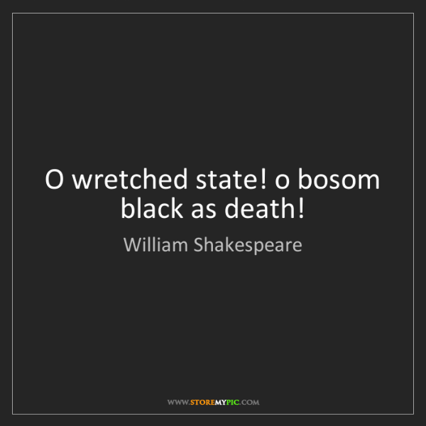 William Shakespeare: O wretched state! o bosom black as death!