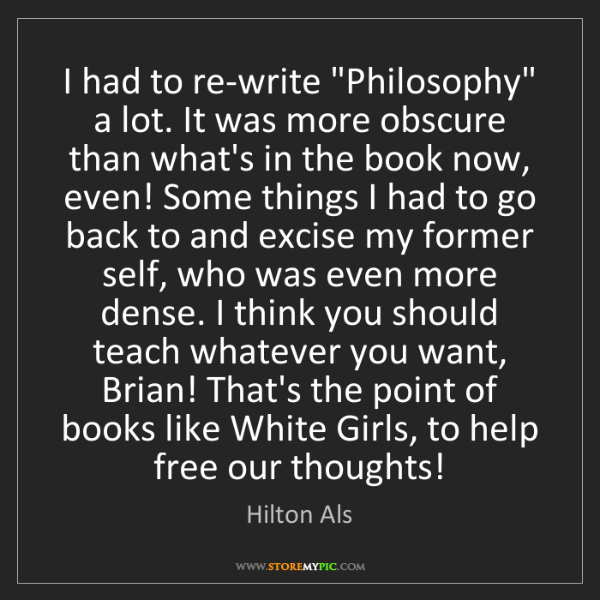 "Hilton Als: I had to re-write ""Philosophy"" a lot. It was more obscure..."