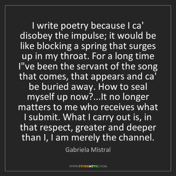 Gabriela Mistral: I write poetry because I ca' disobey the impulse; it...