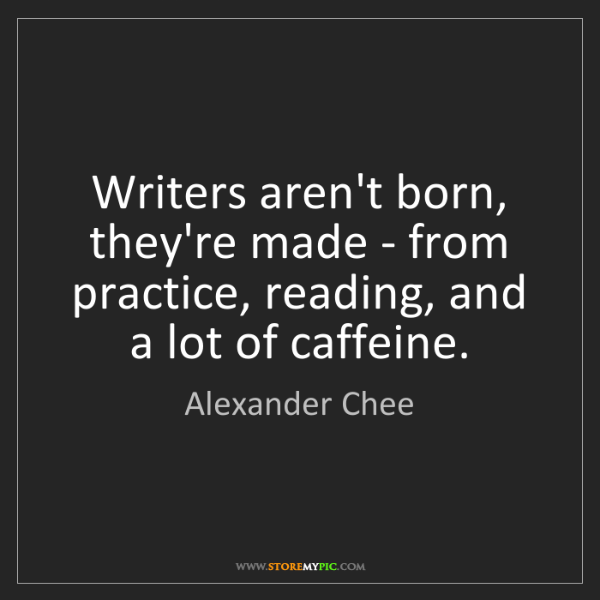 Alexander Chee: Writers aren't born, they're made - from practice, reading,...