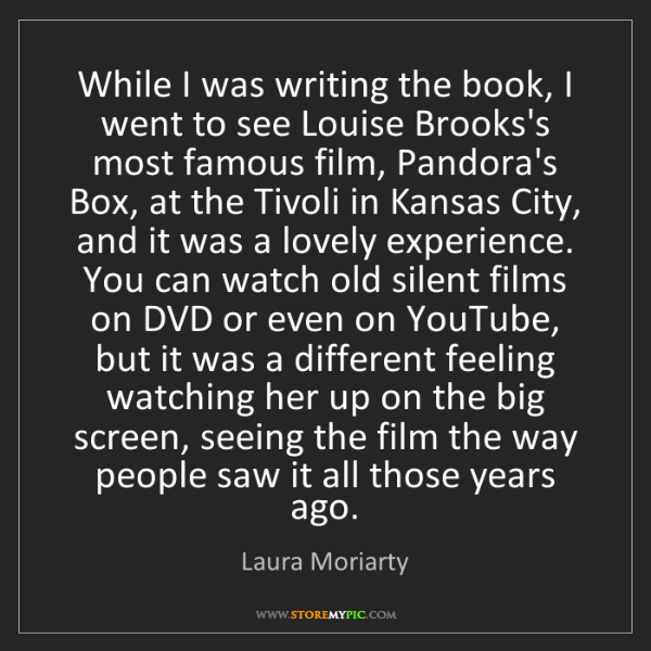 Laura Moriarty: While I was writing the book, I went to see Louise Brooks's...