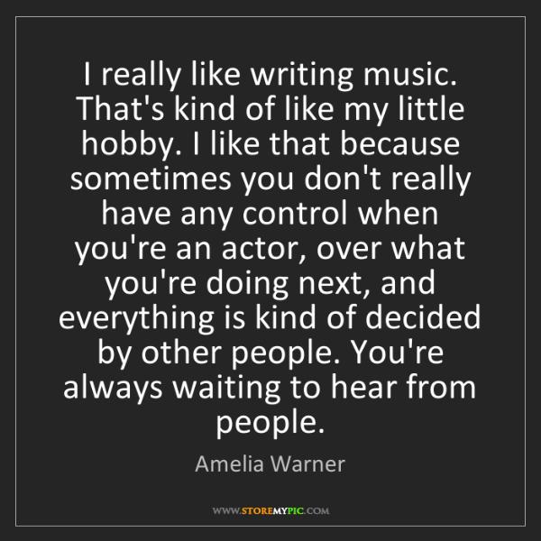 Amelia Warner: I really like writing music. That's kind of like my little...