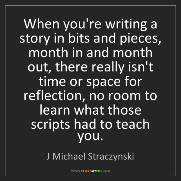 J Michael Straczynski: When you're writing a story in bits and pieces, month...