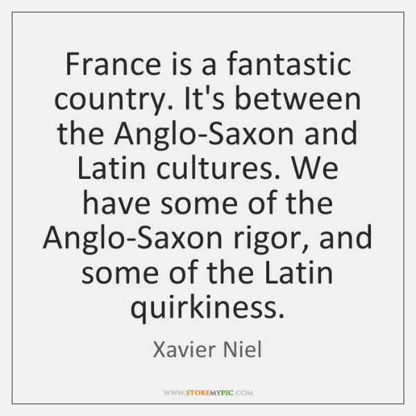 France is a fantastic country. It's between the Anglo-Saxon and Latin cultures. ...