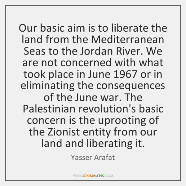 Our basic aim is to liberate the land from the Mediterranean Seas ...