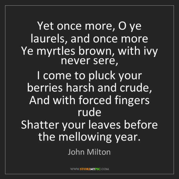 John Milton: Yet once more, O ye laurels, and once more   Ye myrtles...