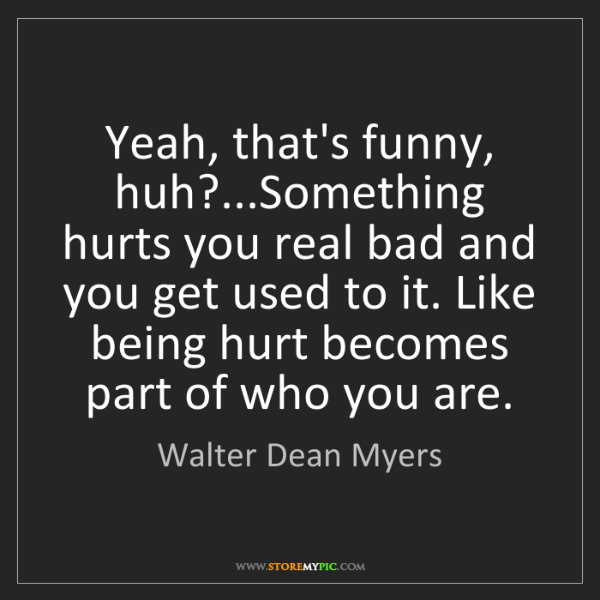 Walter Dean Myers: Yeah, that's funny, huh?...Something hurts you real bad...