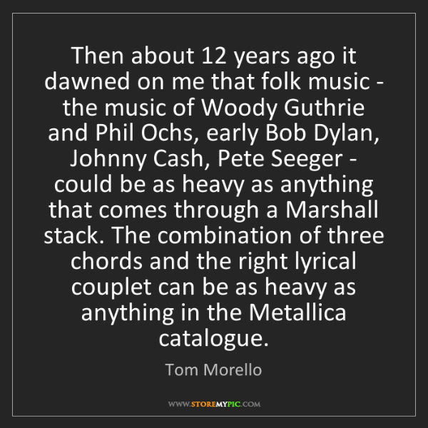 Tom Morello: Then about 12 years ago it dawned on me that folk music...