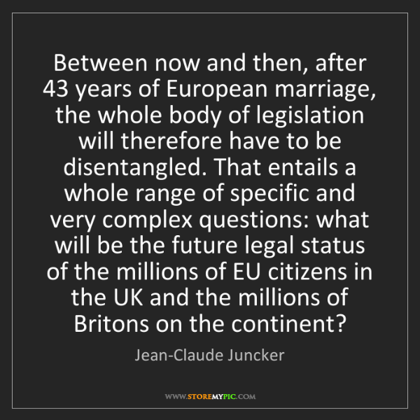 Jean-Claude Juncker: Between now and then, after 43 years of European marriage,...