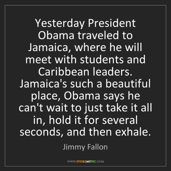 Jimmy Fallon: Yesterday President Obama traveled to Jamaica, where...