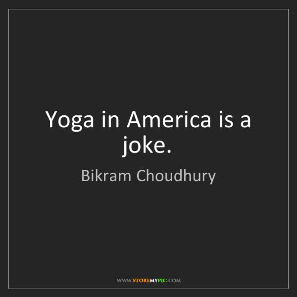 Bikram Choudhury: Yoga in America is a joke.
