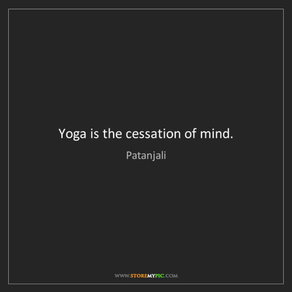Patanjali: Yoga is the cessation of mind.