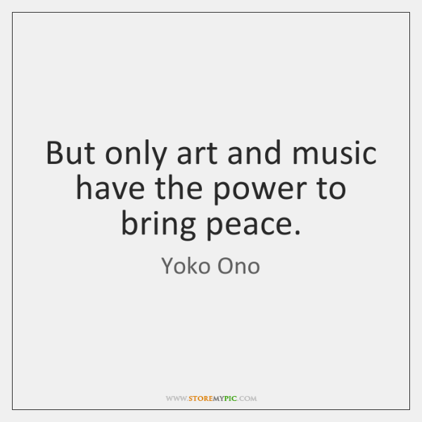 But only art and music have the power to bring peace.