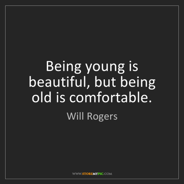 Will Rogers: Being young is beautiful, but being old is comfortable.