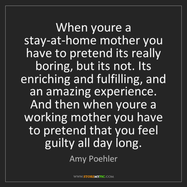 Amy Poehler: When youre a stay-at-home mother you have to pretend...