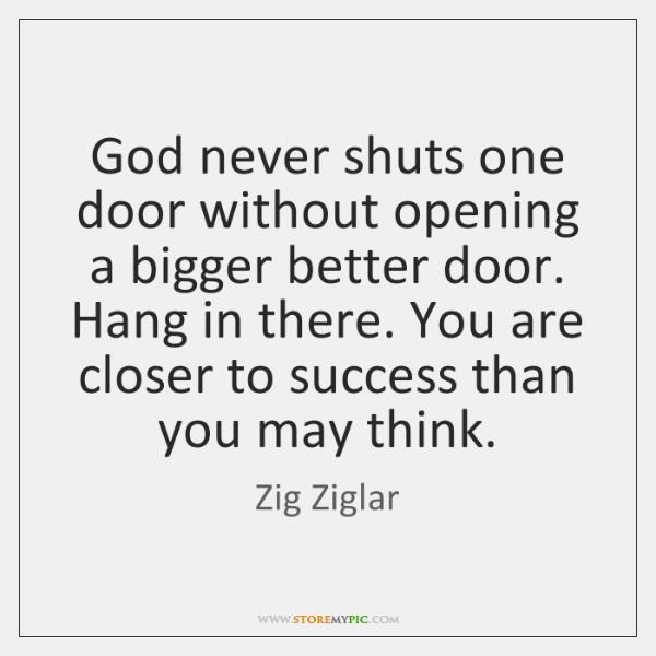 God never shuts one door without opening a bigger better door. Hang ...
