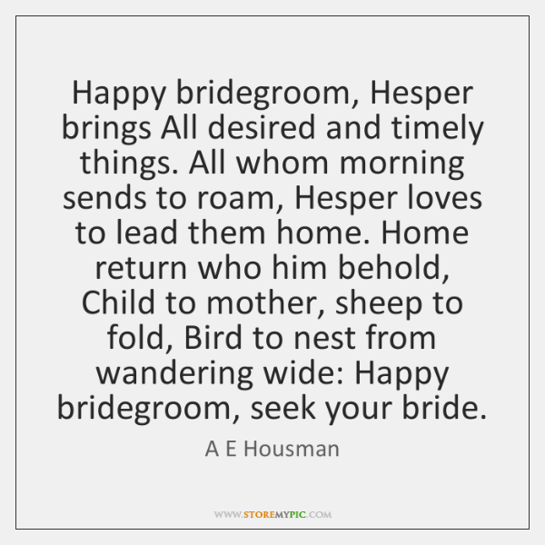 Happy bridegroom, Hesper brings All desired and timely things. All whom morning ...